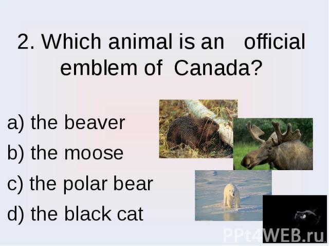 2. Which animal is an official emblem of Canada? a) the beaver b) the moose c) the polar bear d) the black cat