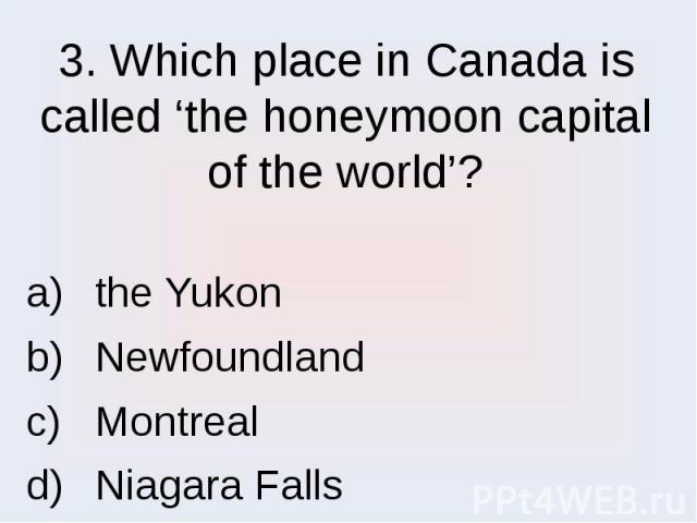 3. Which place in Canada is called 'the honeymoon capital of the world'? the Yukon Newfoundland Montreal Niagara Falls