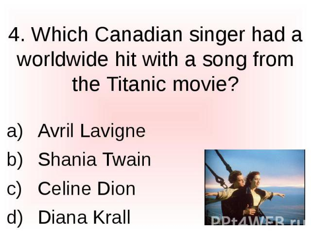 4. Which Canadian singer had a worldwide hit with a song from the Titanic movie? Avril Lavigne Shania Twain Celine Dion Diana Krall