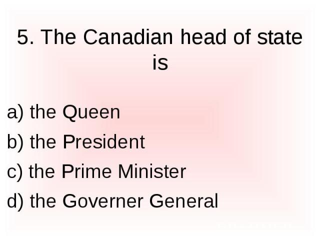 5. The Canadian head of state is a) the Queen b) the President c) the Prime Minister d) the Governer General