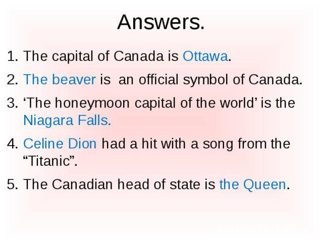 "Answers. The capital of Canada is Ottawa. The beaver is an official symbol of Canada. 'The honeymoon capital of the world' is the Niagara Falls. Celine Dion had a hit with a song from the ""Titanic"". The Canadian head of state is the Queen."