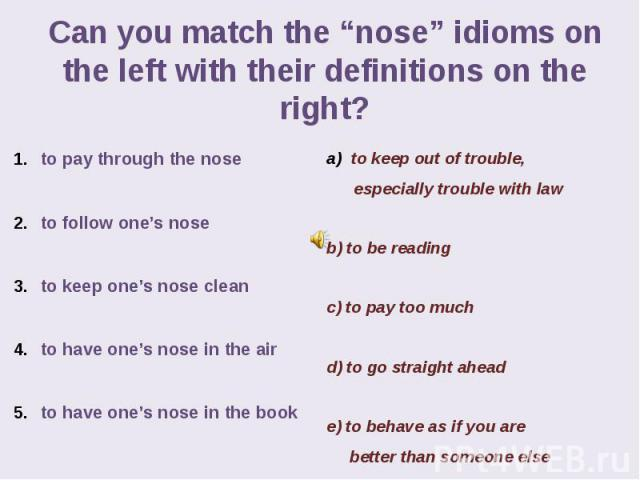 "Can you match the ""nose"" idioms on the left with their definitions on the right? to pay through the nose to follow one's nose to keep one's nose clean to have one's nose in the air to have one's nose in the book"