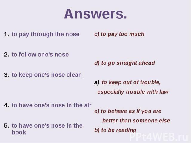 Answers. to pay through the nose to follow one's nose to keep one's nose clean to have one's nose in the air to have one's nose in the book