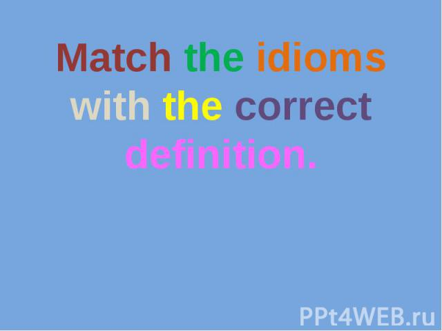 Match the idioms with the correct definition.
