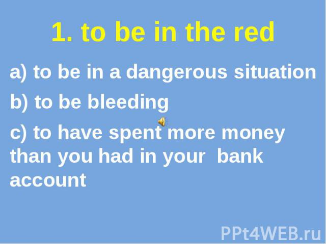 1. to be in the red a) to be in a dangerous situation b) to be bleeding c) to have spent more money than you had in your bank account