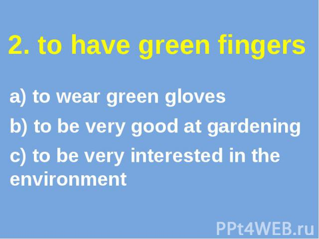 2. to have green fingers a) to wear green gloves b) to be very good at gardening c) to be very interested in the environment