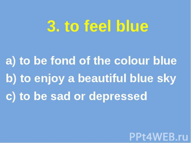 3. to feel blue a) to be fond of the colour blue b) to enjoy a beautiful blue sky c) to be sad or depressed