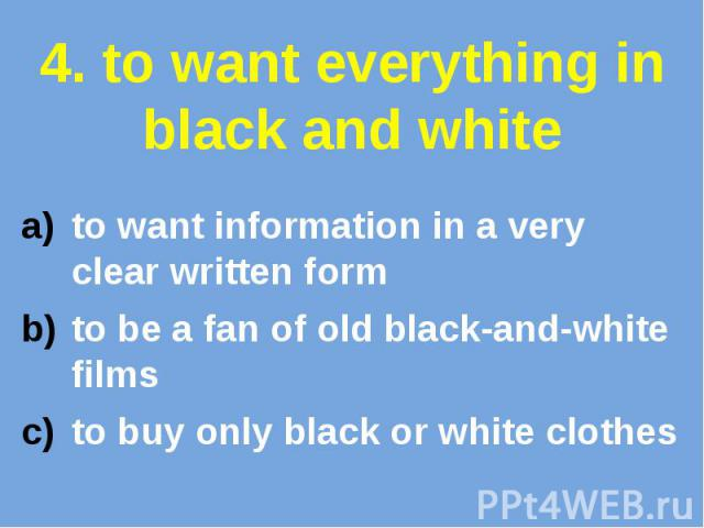 4. to want everything in black and white to want information in a very clear written form to be a fan of old black-and-white films to buy only black or white clothes