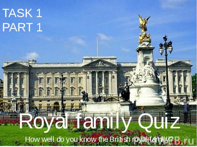 TASK 1 PART 1 Royal family Quiz How well do you know the British royal family?