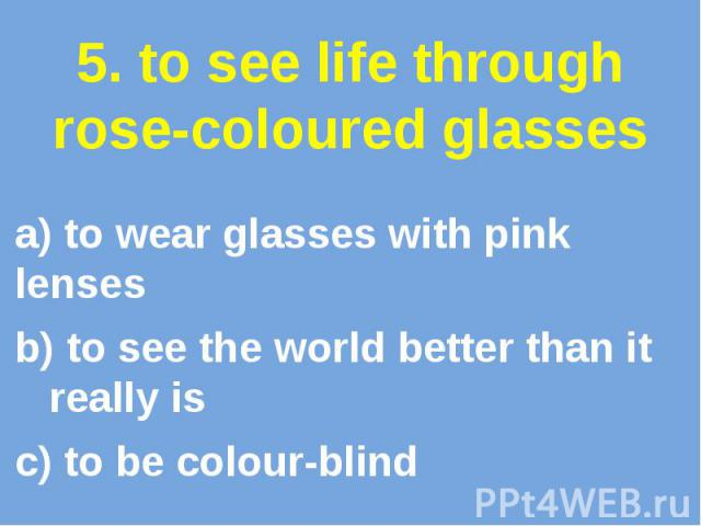 5. to see life through rose-coloured glasses a) to wear glasses with pink lenses b) to see the world better than it really is c) to be colour-blind