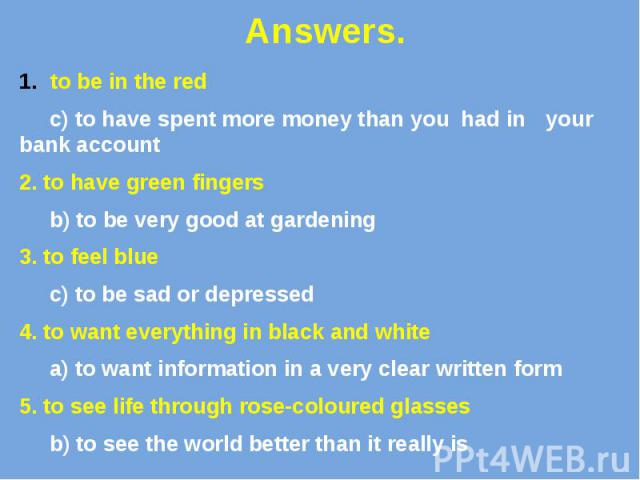 Answers. to be in the red c) to have spent more money than you had in your bank account 2. to have green fingers b) to be very good at gardening 3. to feel blue c) to be sad or depressed 4. to want everything in black and white a) to want informatio…