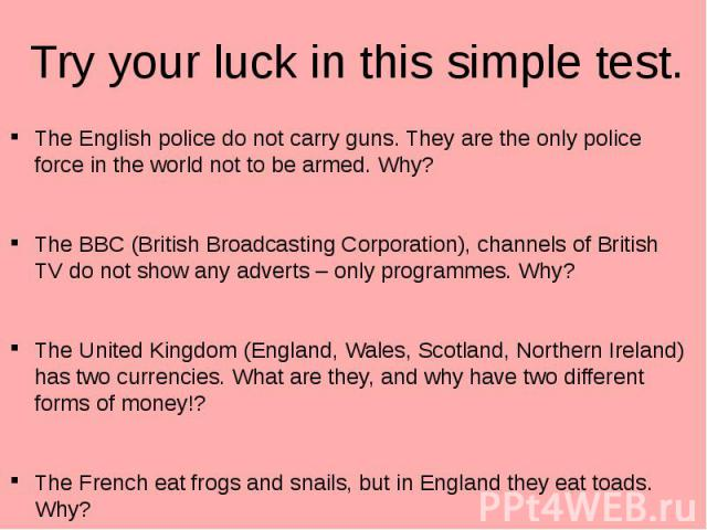 Try your luck in this simple test. The English police do not carry guns. They are the only police force in the world not to be armed. Why? The BBC (British Broadcasting Corporation), channels of British TV do not show any adverts – only programmes. …