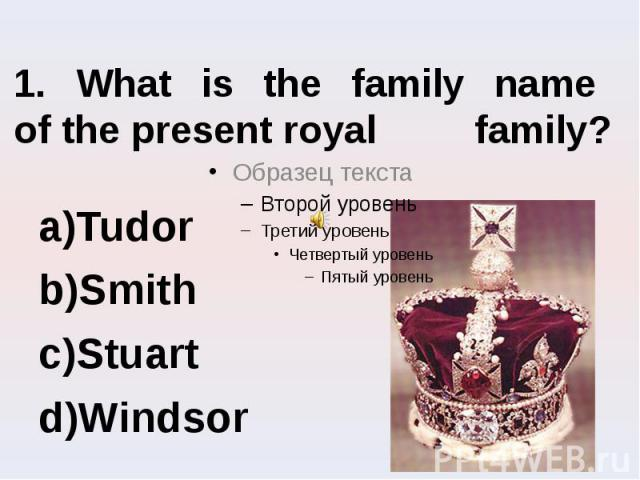 1. What is the family name of the present royal family? Tudor Smith Stuart Windsor