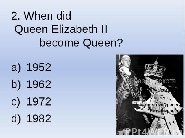 2. When did Queen Elizabeth II become Queen? 1952 1962 1972 1982