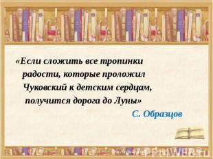 «Если сложить все тропинки радости, которые проложил Чуковский к детским сердцам
