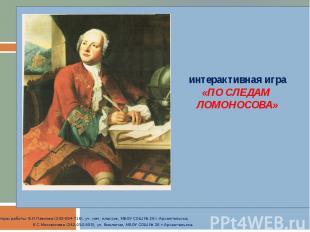 интерактивная игра «ПО СЛЕДАМ ЛОМОНОСОВА» Авторы работы: Е.И.Павлова (232-094-71