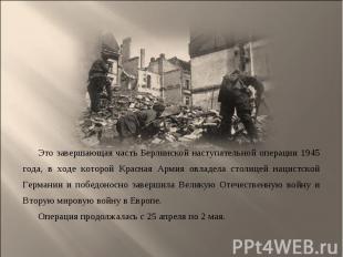Это завершающая часть Берлинской наступательной операции 1945 года, в ходе котор