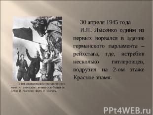 30 апреля 1945 года 30 апреля 1945 года И.Н. Лысенко одним из первых ворвался в