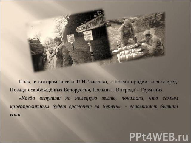 Полк, в котором воевал И.Н.Лысенко, с боями продвигался вперёд. Позади освобождённая Белоруссия, Польша…Впереди – Германия. Полк, в котором воевал И.Н.Лысенко, с боями продвигался вперёд. Позади освобождённая Белоруссия, Польша…Впереди – Германия. «…