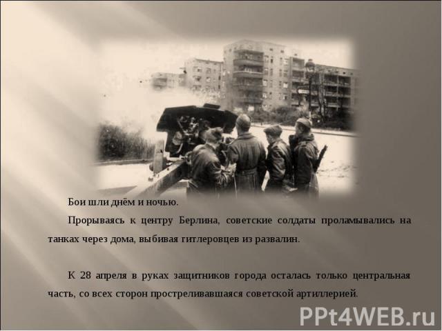 Бои шли днём и ночью. Бои шли днём и ночью. Прорываясь к центру Берлина, советские солдаты проламывались на танках через дома, выбивая гитлеровцев из развалин. К 28 апреля в руках защитников города осталась только центральная часть, со всех сторон п…