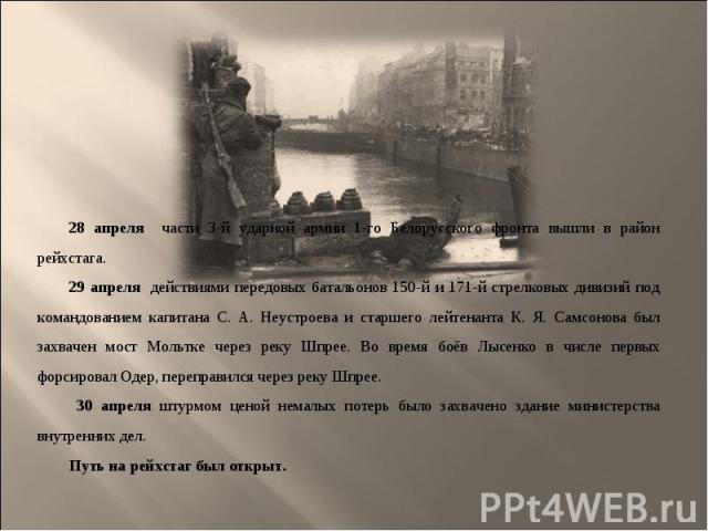 28 апреля части 3-й ударной армии 1-го Белорусского фронта вышли в район рейхстага. 28 апреля части 3-й ударной армии 1-го Белорусского фронта вышли в район рейхстага. 29 апреля действиями передовых батальонов 150-й и 171-й стрелковых дивизий под ко…