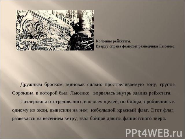 Дружным броском, миновав сильно простреливаемую зону, группа Сорокина, в которой был Лысенко, ворвалась внутрь здания рейхстага. Гитлеровцы отстреливались изо всех щелей, но бойцы, пробившись к одному из окон, вывесили на нем небольшой красный флаг.…