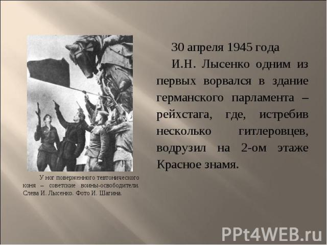 30 апреля 1945 года 30 апреля 1945 года И.Н. Лысенко одним из первых ворвался в здание германского парламента – рейхстага, где, истребив несколько гитлеровцев, водрузил на 2-ом этаже Красное знамя.