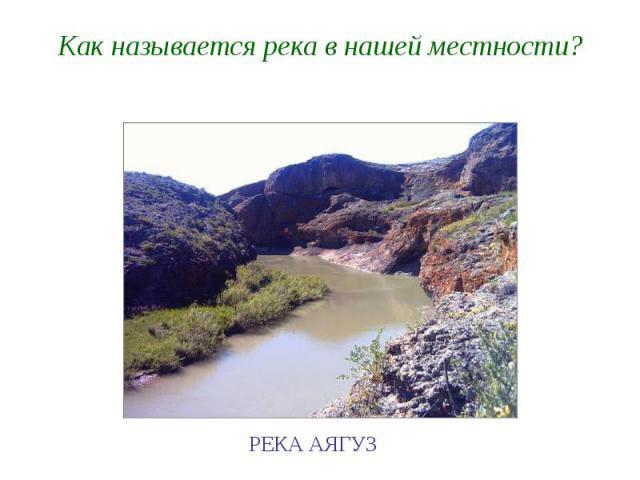 Как называется река в нашей местности?