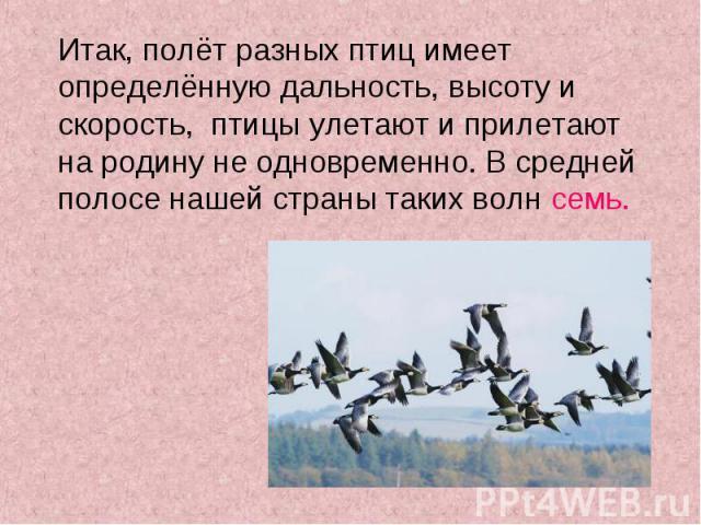 Итак, полёт разных птиц имеет определённую дальность, высоту и скорость, птицы улетают и прилетают на родину не одновременно. В средней полосе нашей страны таких волн семь. Итак, полёт разных птиц имеет определённую дальность, высоту и скорость, пти…
