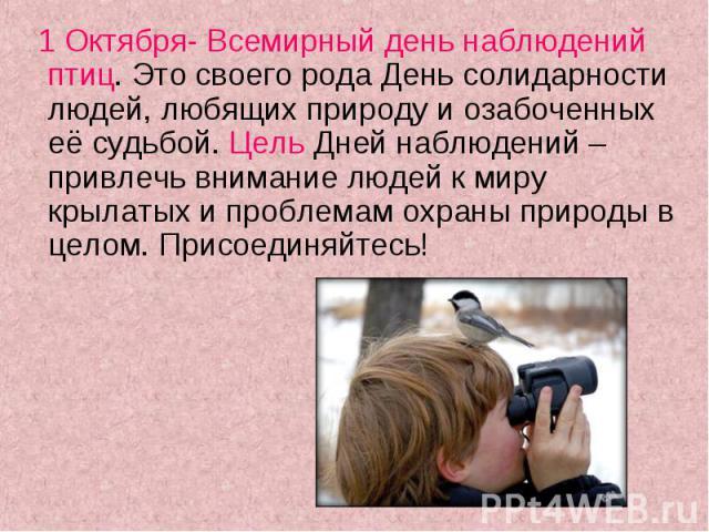 1 Октября- Всемирный день наблюдений птиц. Это своего рода День солидарности людей, любящих природу и озабоченных её судьбой. Цель Дней наблюдений – привлечь внимание людей к миру крылатых и проблемам охраны природы в целом. Присоединяйтесь! 1 Октяб…