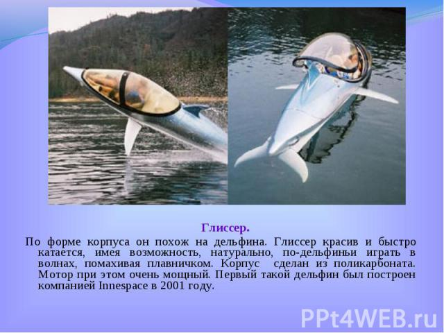 Глиссер. Глиссер. По форме корпуса он похож на дельфина. Глиссер красив и быстро катается, имея возможность, натурально, по-дельфиньи играть в волнах, помахивая плавничком. Корпус сделан из поликарбоната. Мотор при этом очень мощный. Первый такой де…