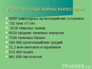 Всего за годы войны выпустили: 5000 самоходных артиллерийских установок 732 танк