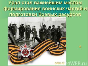 Урал стал важнейшим местом формирования воинских частей и подготовки боевых ресу