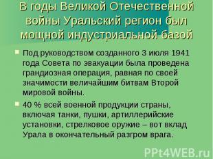 В годы Великой Отечественной войны Уральский регион был мощной индустриальной ба