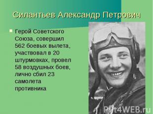 Силантьев Александр Петрович Герой Советского Союза, совершил 562 боевых вылета,