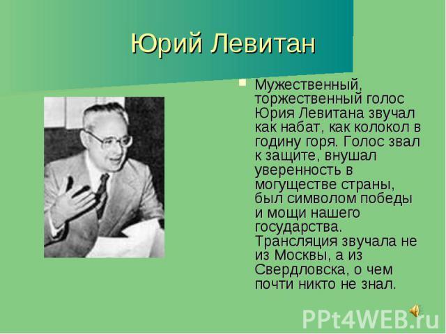 Юрий Левитан Мужественный, торжественный голос Юрия Левитана звучал как набат, как колокол в годину горя. Голос звал к защите, внушал уверенность в могуществе страны, был символом победы и мощи нашего государства. Трансляция звучала не из Москвы, а …