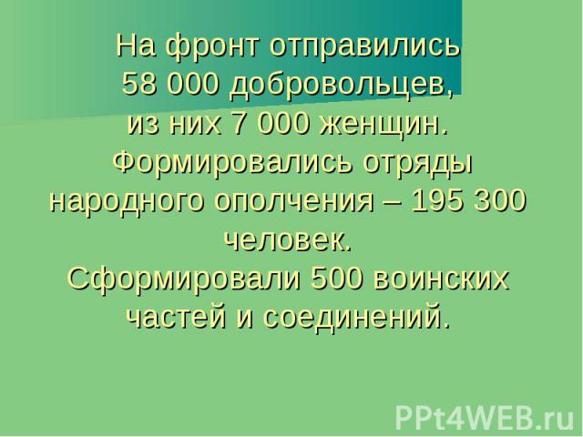 На фронт отправились 58 000 добровольцев, из них 7 000 женщин. Формировались отряды народного ополчения – 195 300 человек. Сформировали 500 воинских частей и соединений.