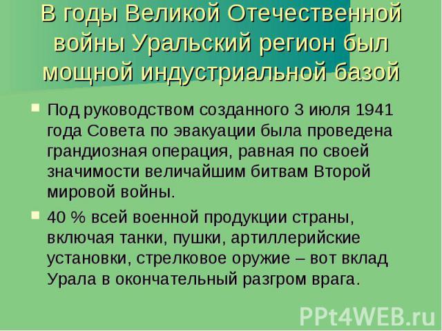 В годы Великой Отечественной войны Уральский регион был мощной индустриальной базой Под руководством созданного 3 июля 1941 года Совета по эвакуации была проведена грандиозная операция, равная по своей значимости величайшим битвам Второй мировой вой…