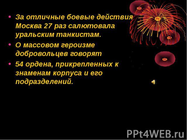За отличные боевые действия Москва 27 раз салютовала уральским танкистам. За отличные боевые действия Москва 27 раз салютовала уральским танкистам. О массовом героизме добровольцев говорят 54 ордена, прикрепленных к знаменам корпуса и его подразделений.