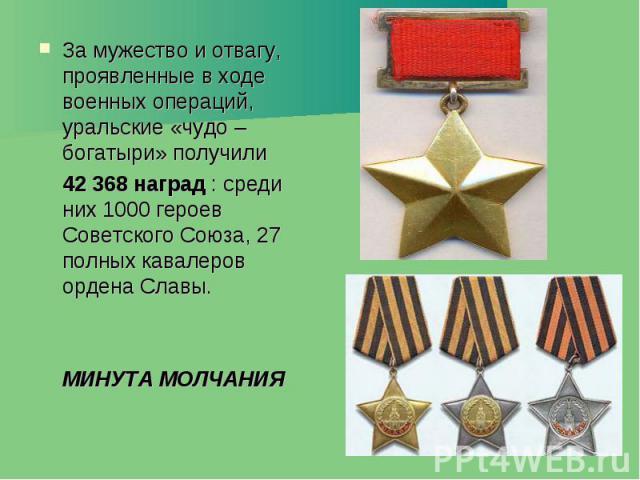 За мужество и отвагу, проявленные в ходе военных операций, уральские «чудо – богатыри» получили За мужество и отвагу, проявленные в ходе военных операций, уральские «чудо – богатыри» получили 42 368 наград : среди них 1000 героев Советского Союза, 2…