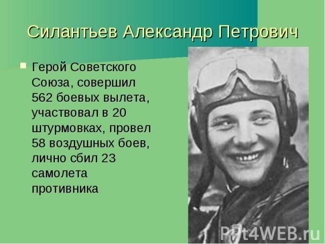 Силантьев Александр Петрович Герой Советского Союза, совершил 562 боевых вылета, участвовал в 20 штурмовках, провел 58 воздушных боев, лично сбил 23 самолета противника