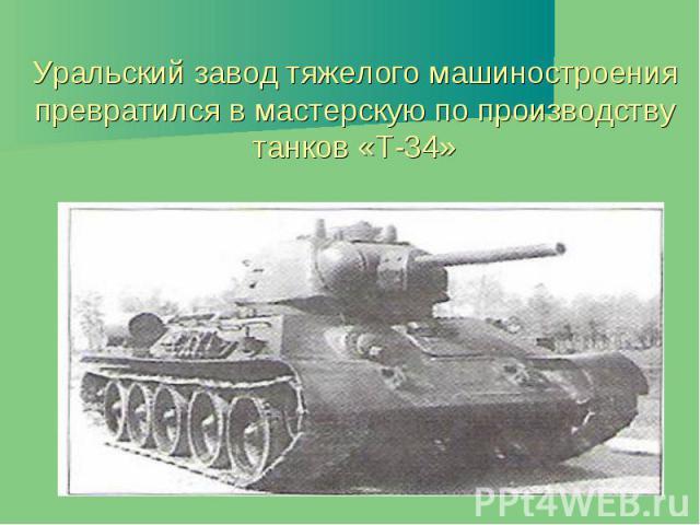 Уральский завод тяжелого машиностроения превратился в мастерскую по производству танков «Т-34»