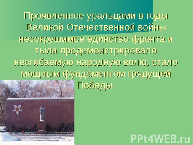 Проявленное уральцами в годы Великой Отечественной войны несокрушимое единство фронта и тыла продемонстрировало несгибаемую народную волю, стало мощным фундаментом грядущей Победы.