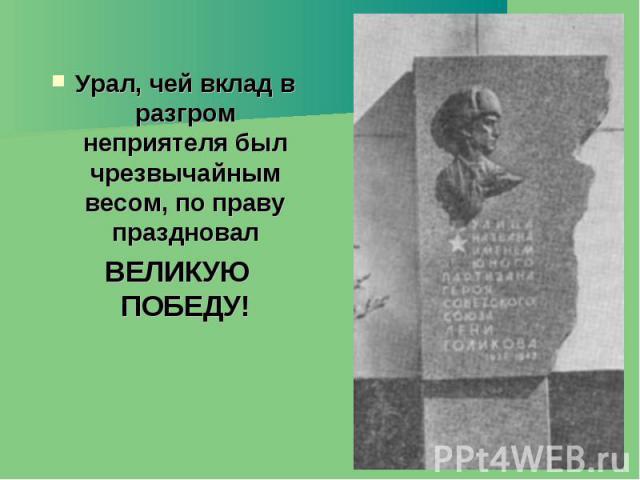 Урал, чей вклад в разгром неприятеля был чрезвычайным весом, по праву праздновал Урал, чей вклад в разгром неприятеля был чрезвычайным весом, по праву праздновал ВЕЛИКУЮ ПОБЕДУ!