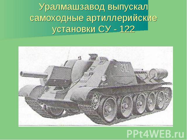 Уралмашзавод выпускал самоходные артиллерийские установки СУ - 122