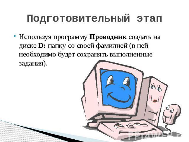 Подготовительный этап Используя программу Проводник создать на диске D: папку со своей фамилией (в ней необходимо будет сохранять выполненные задания).