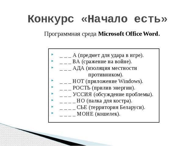 Конкурс «Начало есть» _ _ _ А (предмет для удара в игре). _ _ _ ВА (сражение на войне). _ _ _ АДА (изоляция местности противником). _ _ _ НОТ (приложение Windows). _ _ _ РОСТЬ (прилив энергии). _ _ _ УССИЯ (обсуждение проблемы). _ _ _ _ НО (палка дл…