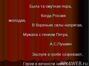 Была та смутная пора, Когда Россия молодая, В бореньях силы напрягая, Мужала с г