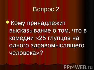 Вопрос 2 Кому принадлежит высказывание о том, что в комедии «25 глупцов на одног