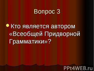Вопрос 3 Кто является автором «Всеобщей Придворной Грамматики»?